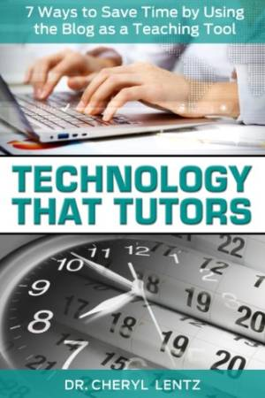 Technology That Tutors: 7 Ways to Save Time by Using the Blog as a Teaching Tool
